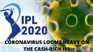 CORONOVIRUS LOOMS HEAVY ON THE CASH-RICH IPL